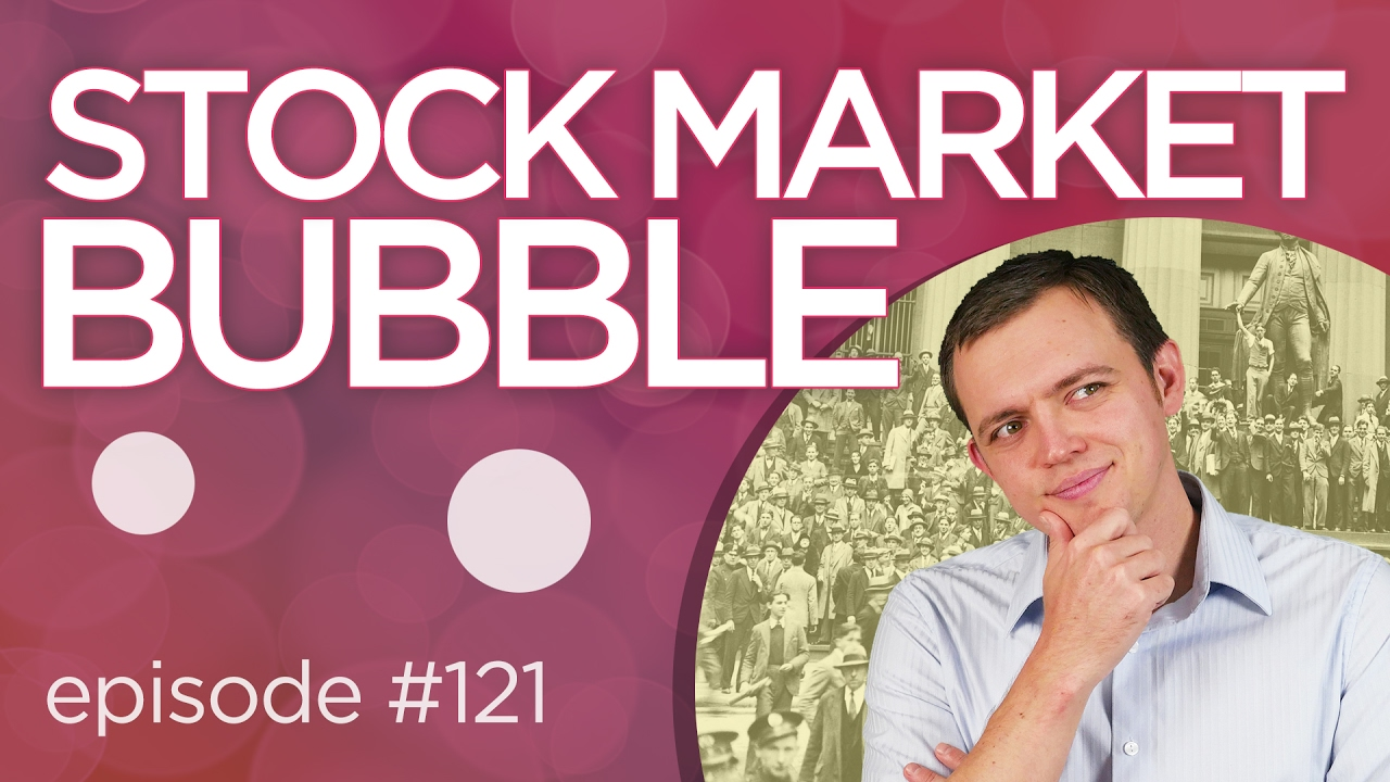 Ep 121: Stock Market Bubble & Are We in a Bubble?