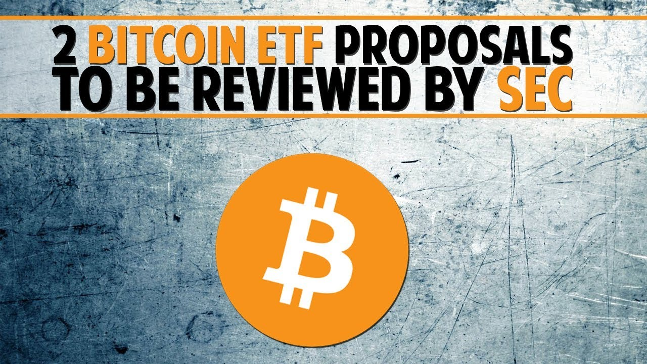 News: 2 Bitcoin ETF proposals to be reviewed by SEC